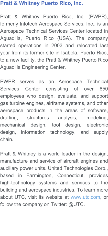 Pratt & Whitney Puerto Rico, Inc.   Pratt & Whitney Puerto Rico, Inc. (PWPR), formerly Infotech Aerospace Services, Inc., is an Aerospace Technical Services Center located in Aguadilla, Puerto Rico (USA). The company started operations in 2003 and relocated last year from its former site in Isabela, Puerto Rico, to a new facility, the Pratt & Whitney Puerto Rico Aguadilla Engineering Center.   PWPR serves as an Aerospace Technical Services Center consisting of over 850 employees who design, evaluate, and support gas turbine engines, airframe systems, and other aerospace products in the areas of software, drafting, structures analysis, modeling, mechanical design, tool design, electronic design, information technology, and supply chain.  Pratt & Whitney is a world leader in the design, manufacture and service of aircraft engines and auxiliary power units. United Technologies Corp., based in Farmington, Connecticut, provides high-technology systems and services to the building and aerospace industries. To learn more about UTC, visit its website at www.utc.com, or follow the company on Twitter: @UTC.